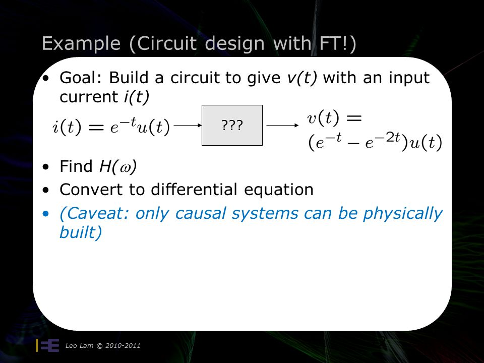 Example (Circuit design with FT!) Leo Lam © Goal: Build a circuit to give v(t) with an input current i(t) Find H() Convert to differential equation (Caveat: only causal systems can be physically built) 12