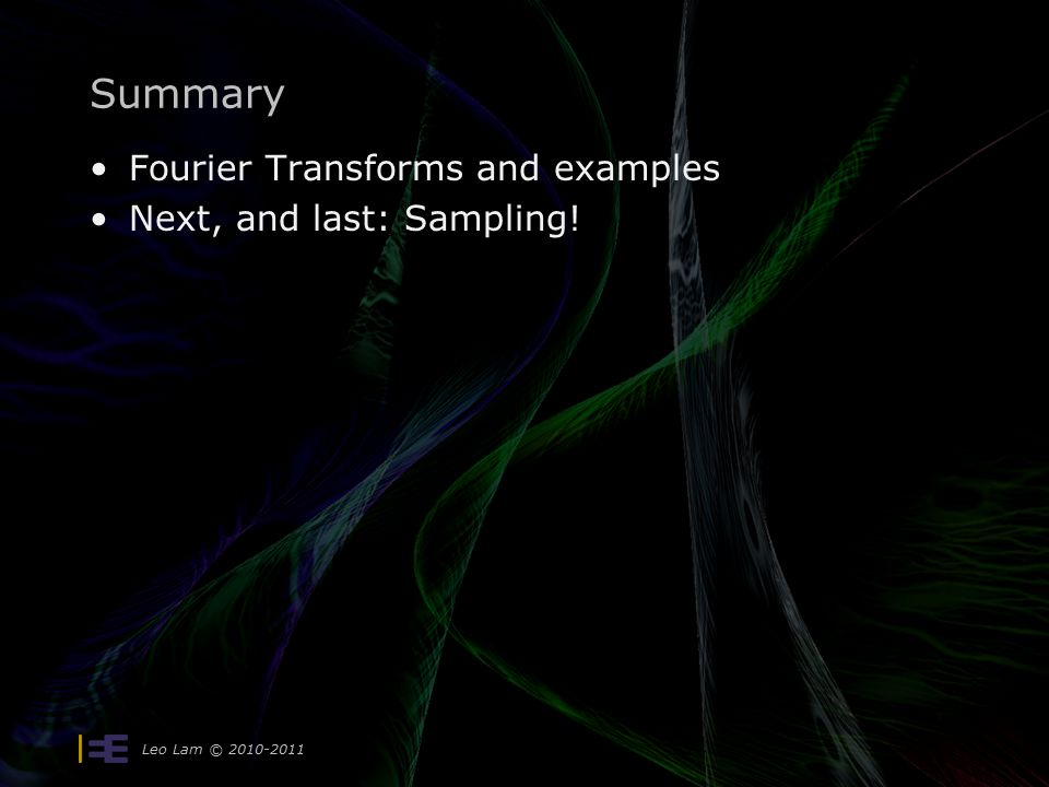 Leo Lam © Summary Fourier Transforms and examples Next, and last: Sampling!