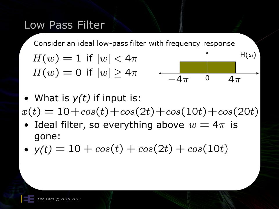 Low Pass Filter Leo Lam © Consider an ideal low-pass filter with frequency response w 0 H() What is y(t) if input is: Ideal filter, so everything above is gone: y(t)