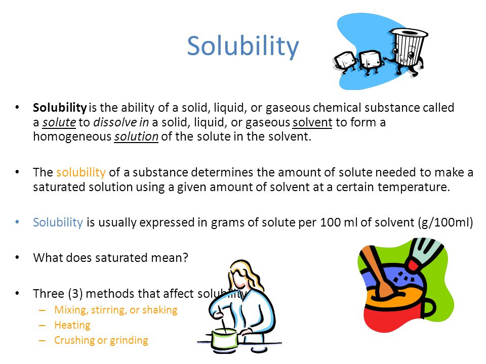 Solubility Solubility is the ability of a solid, liquid, or gaseous chemical substance called a solute to dissolve in a solid, liquid, or gaseous solvent to form a homogeneous solution of the solute in the solvent.