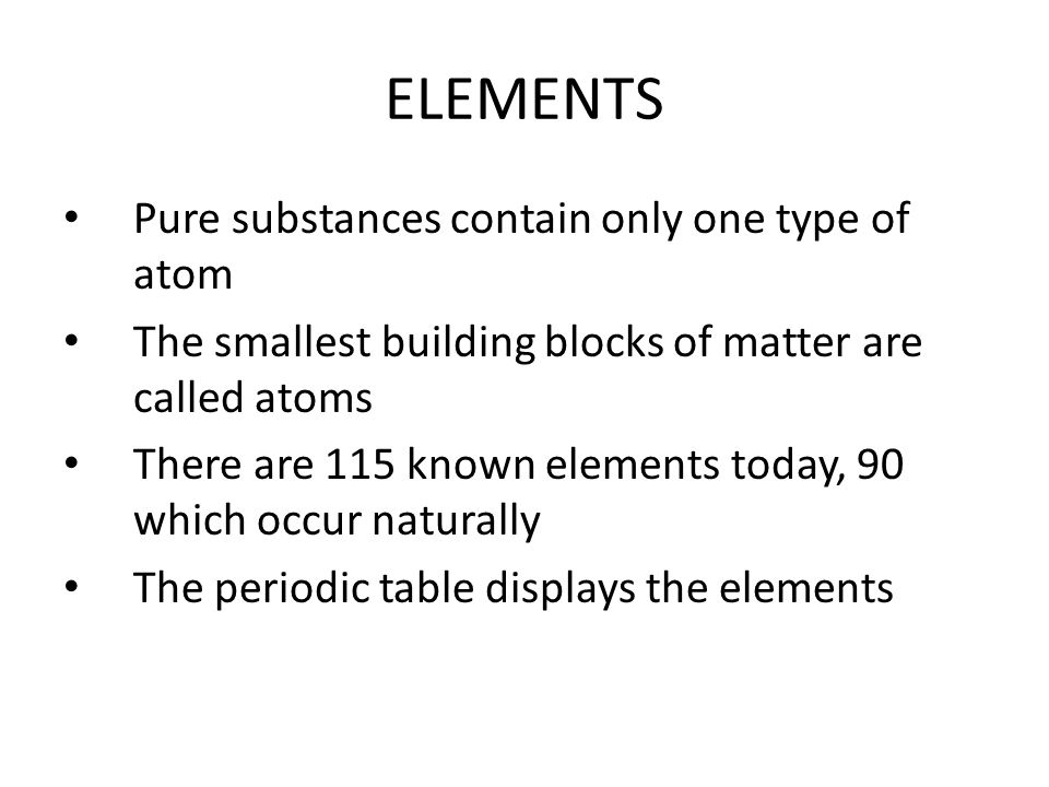 ELEMENTS Pure substances contain only one type of atom The smallest building blocks of matter are called atoms There are 115 known elements today, 90 which occur naturally The periodic table displays the elements