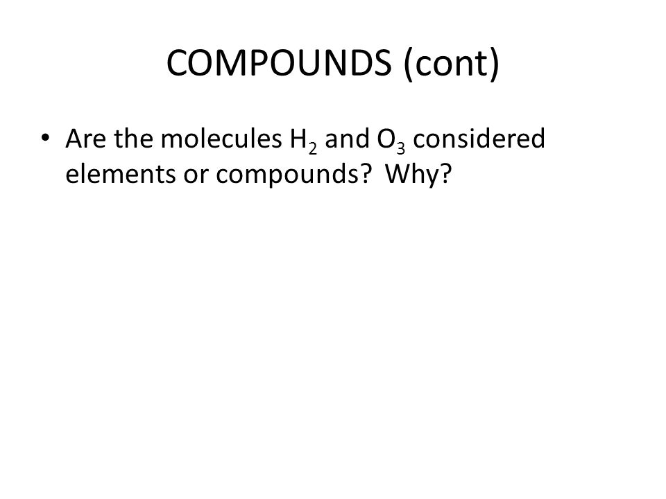COMPOUNDS (cont) Are the molecules H 2 and O 3 considered elements or compounds Why