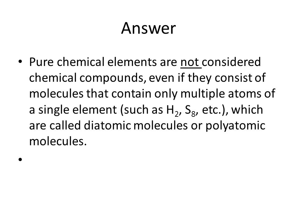 Answer Pure chemical elements are not considered chemical compounds, even if they consist of molecules that contain only multiple atoms of a single element (such as H 2, S 8, etc.), which are called diatomic molecules or polyatomic molecules.