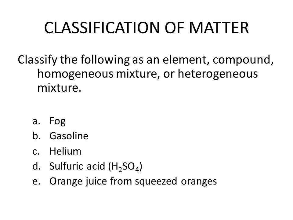 CLASSIFICATION OF MATTER Classify the following as an element, compound, homogeneous mixture, or heterogeneous mixture.