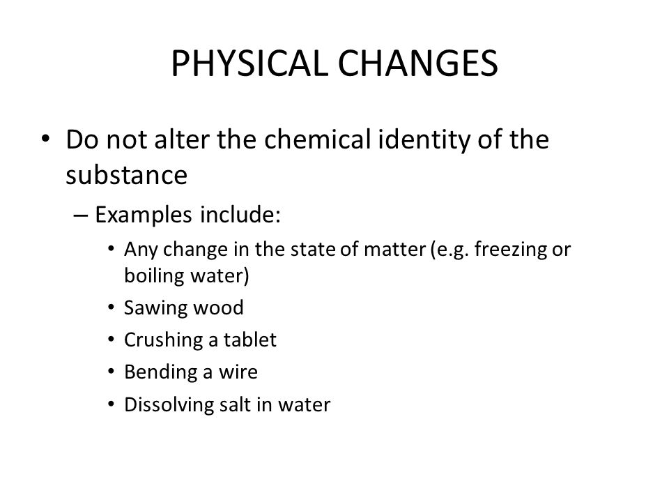 PHYSICAL CHANGES Do not alter the chemical identity of the substance – Examples include: Any change in the state of matter (e.g.