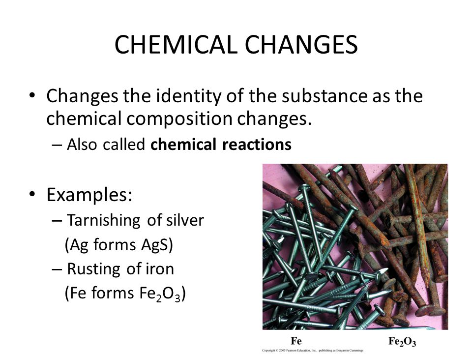 CHEMICAL CHANGES Changes the identity of the substance as the chemical composition changes.
