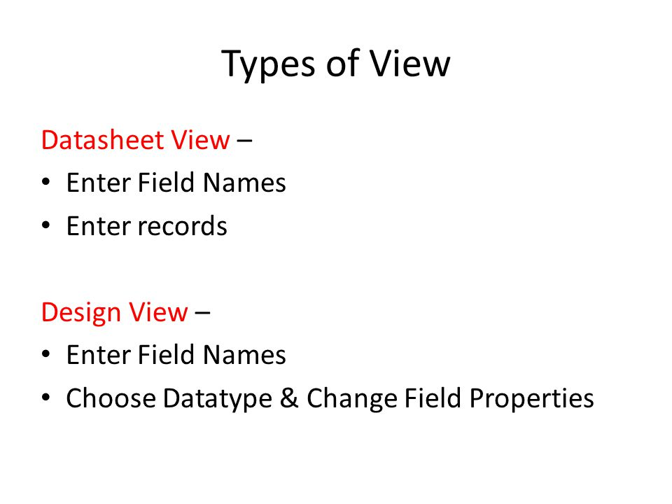 Types of View Datasheet View – Enter Field Names Enter records Design View – Enter Field Names Choose Datatype & Change Field Properties
