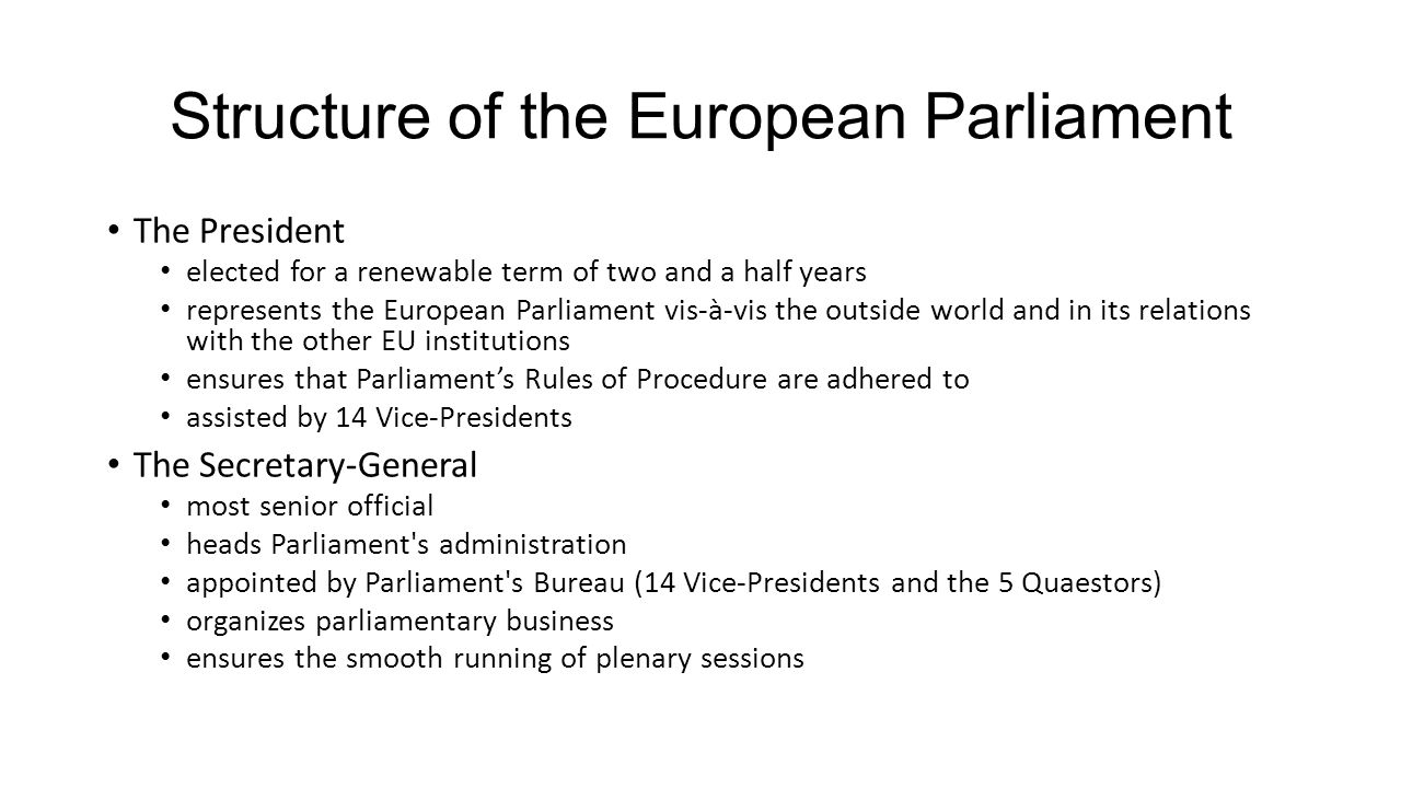 Structure of the European Parliament The President elected for a renewable term of two and a half years represents the European Parliament vis-à-vis the outside world and in its relations with the other EU institutions ensures that Parliament's Rules of Procedure are adhered to assisted by 14 Vice-Presidents The Secretary-General most senior official heads Parliament s administration appointed by Parliament s Bureau (14 Vice-Presidents and the 5 Quaestors) organizes parliamentary business ensures the smooth running of plenary sessions