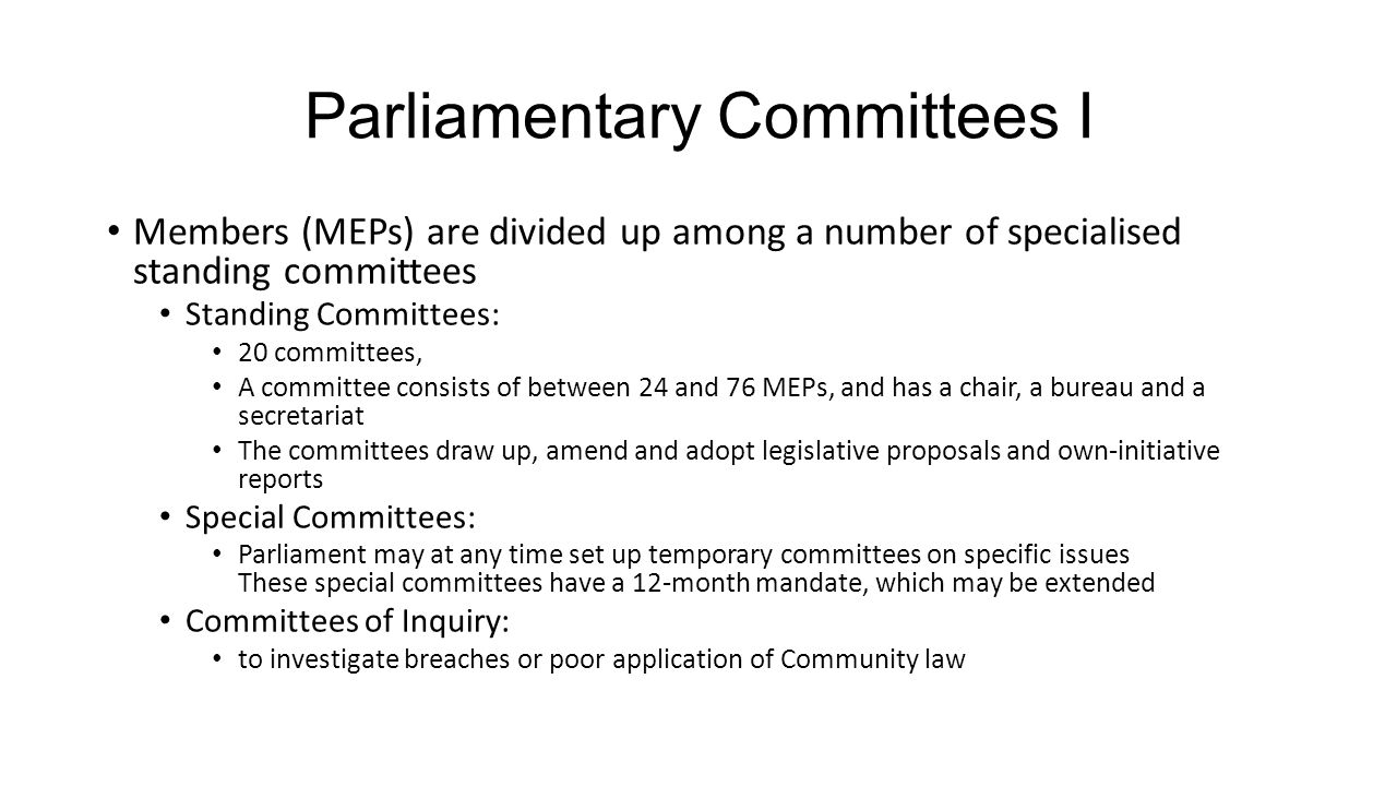 Parliamentary Committees I Members (MEPs) are divided up among a number of specialised standing committees Standing Committees: 20 committees, A committee consists of between 24 and 76 MEPs, and has a chair, a bureau and a secretariat The committees draw up, amend and adopt legislative proposals and own-initiative reports Special Committees: Parliament may at any time set up temporary committees on specific issues These special committees have a 12-month mandate, which may be extended Committees of Inquiry: to investigate breaches or poor application of Community law