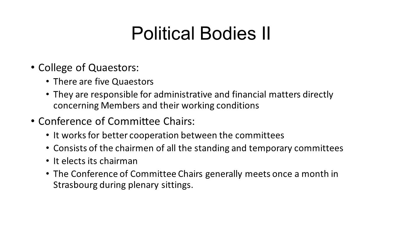 Political Bodies II College of Quaestors: There are five Quaestors They are responsible for administrative and financial matters directly concerning Members and their working conditions Conference of Committee Chairs: It works for better cooperation between the committees Consists of the chairmen of all the standing and temporary committees It elects its chairman The Conference of Committee Chairs generally meets once a month in Strasbourg during plenary sittings.