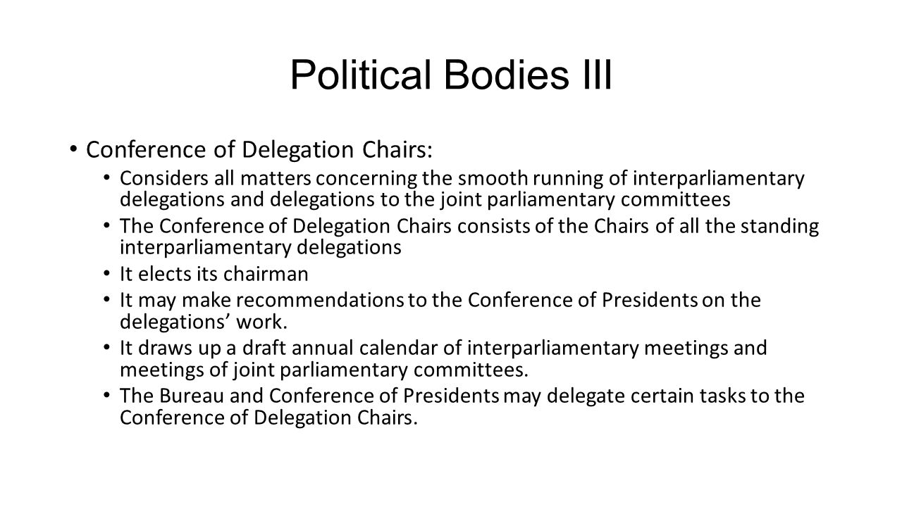 Political Bodies III Conference of Delegation Chairs: Considers all matters concerning the smooth running of interparliamentary delegations and delegations to the joint parliamentary committees The Conference of Delegation Chairs consists of the Chairs of all the standing interparliamentary delegations It elects its chairman It may make recommendations to the Conference of Presidents on the delegations' work.
