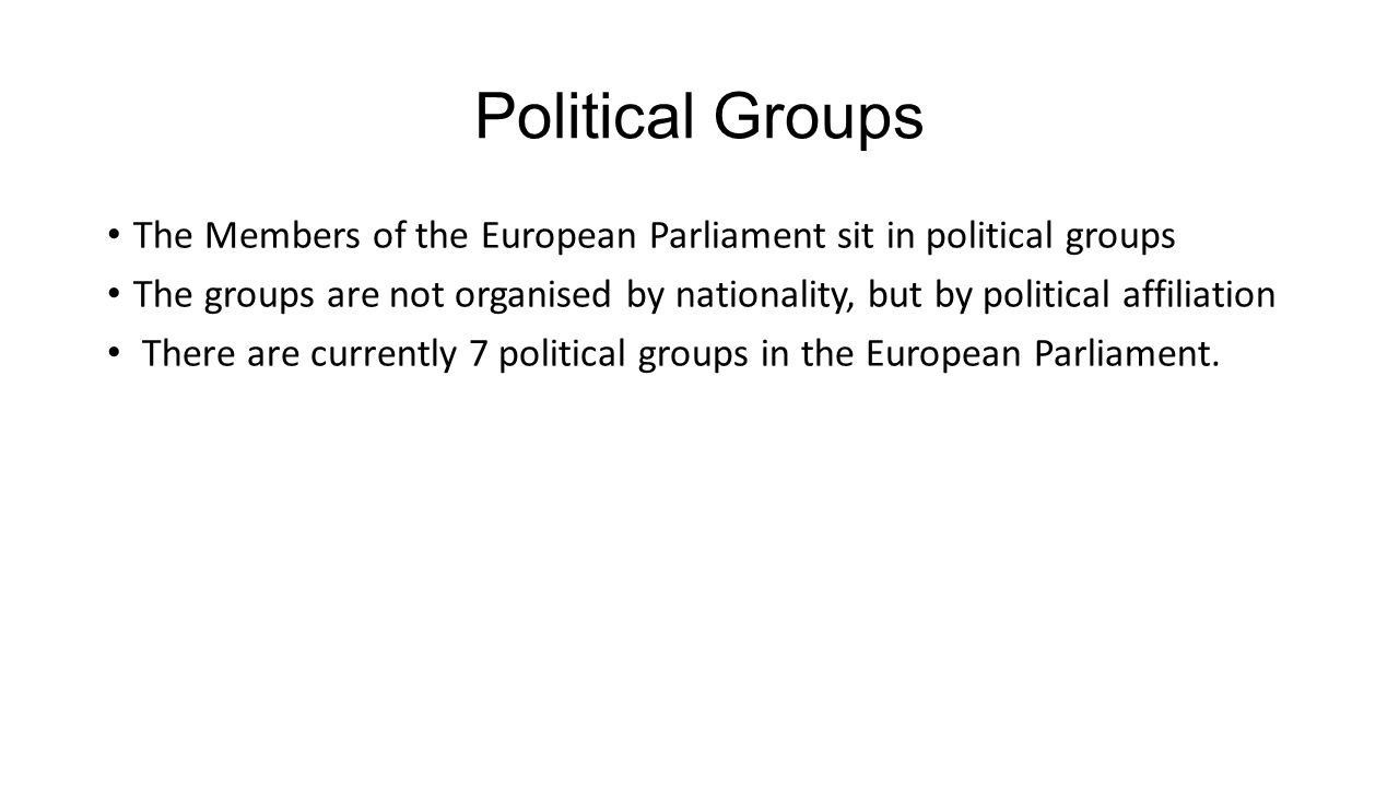 Political Groups The Members of the European Parliament sit in political groups The groups are not organised by nationality, but by political affiliation There are currently 7 political groups in the European Parliament.