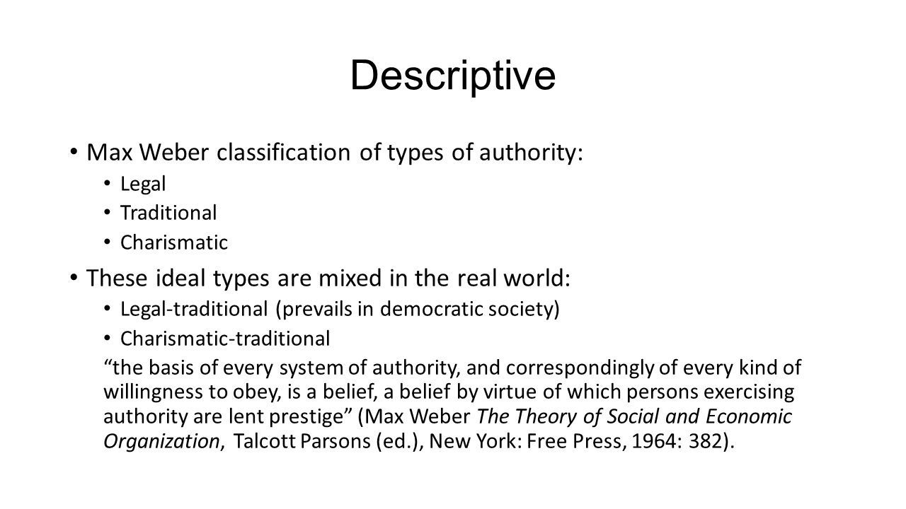 Descriptive Max Weber classification of types of authority: Legal Traditional Charismatic These ideal types are mixed in the real world: Legal-traditional (prevails in democratic society) Charismatic-traditional the basis of every system of authority, and correspondingly of every kind of willingness to obey, is a belief, a belief by virtue of which persons exercising authority are lent prestige (Max Weber The Theory of Social and Economic Organization, Talcott Parsons (ed.), New York: Free Press, 1964: 382).