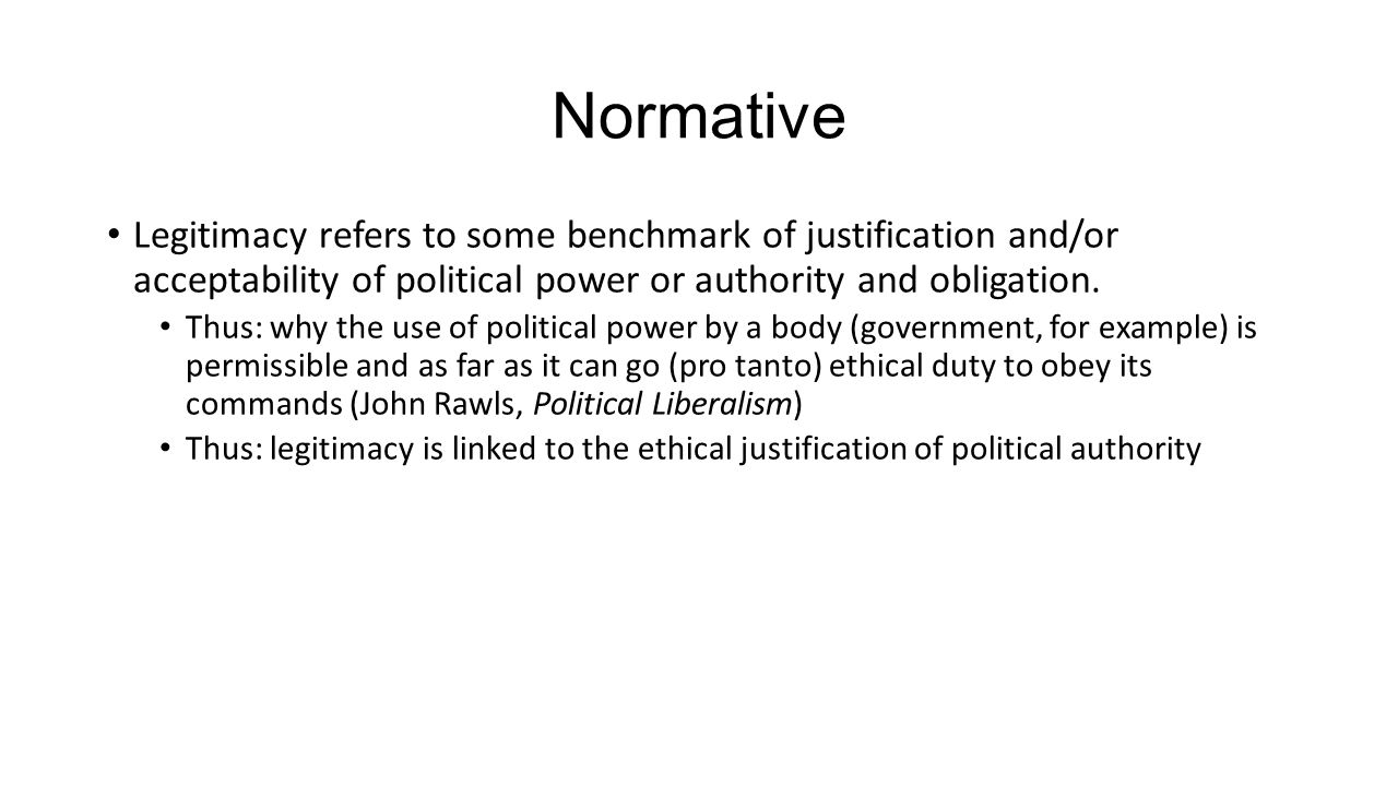 Normative Legitimacy refers to some benchmark of justification and/or acceptability of political power or authority and obligation.