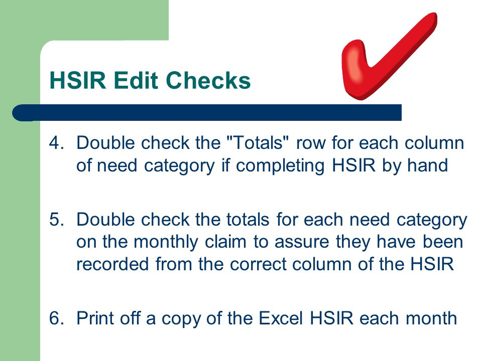 HSIR Edit Checks 4.Double check the Totals row for each column of need category if completing HSIR by hand 5.Double check the totals for each need category on the monthly claim to assure they have been recorded from the correct column of the HSIR 6.Print off a copy of the Excel HSIR each month