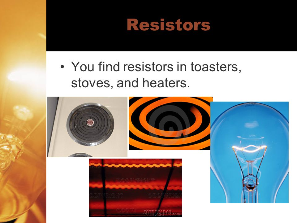 Resistors You find resistors in toasters, stoves, and heaters.