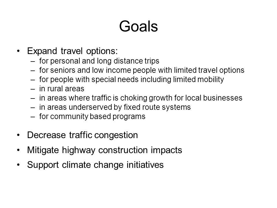 Goals Expand travel options: –for personal and long distance trips –for seniors and low income people with limited travel options –for people with special needs including limited mobility –in rural areas –in areas where traffic is choking growth for local businesses –in areas underserved by fixed route systems –for community based programs Decrease traffic congestion Mitigate highway construction impacts Support climate change initiatives