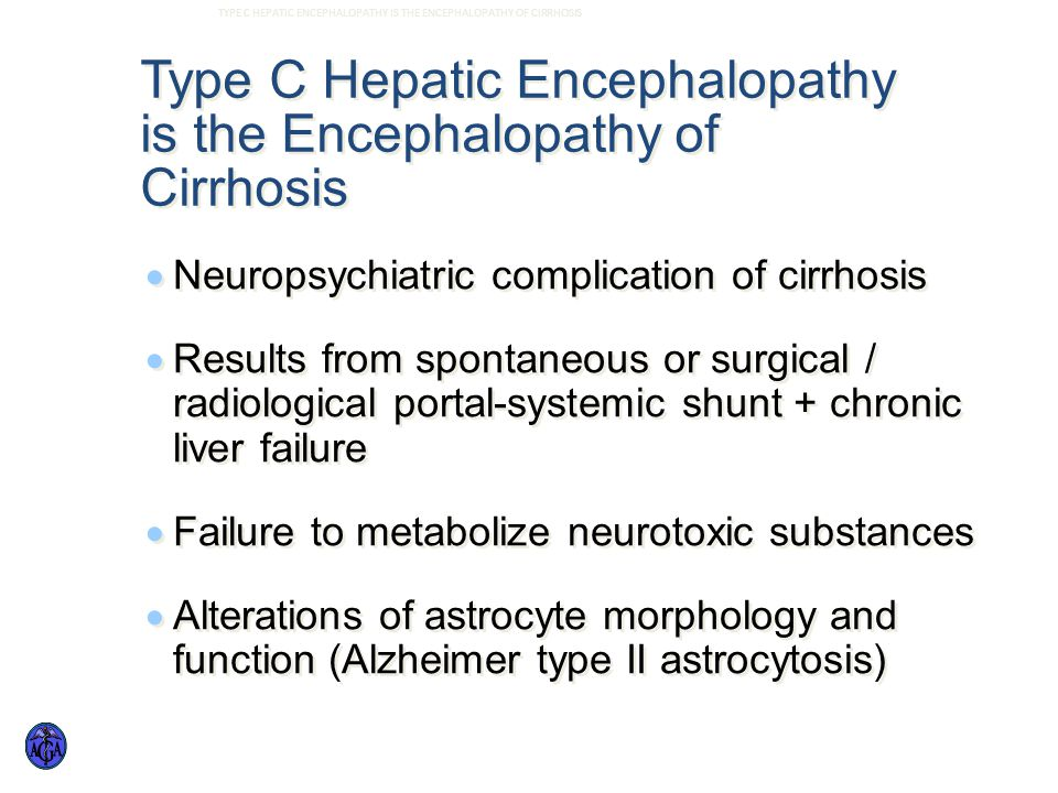 Type C Hepatic Encephalopathy is the Encephalopathy of Cirrhosis  Neuropsychiatric complication of cirrhosis  Results from spontaneous or surgical / radiological portal-systemic shunt + chronic liver failure  Failure to metabolize neurotoxic substances  Alterations of astrocyte morphology and function (Alzheimer type II astrocytosis)  Neuropsychiatric complication of cirrhosis  Results from spontaneous or surgical / radiological portal-systemic shunt + chronic liver failure  Failure to metabolize neurotoxic substances  Alterations of astrocyte morphology and function (Alzheimer type II astrocytosis) TYPE C HEPATIC ENCEPHALOPATHY IS THE ENCEPHALOPATHY OF CIRRHOSIS