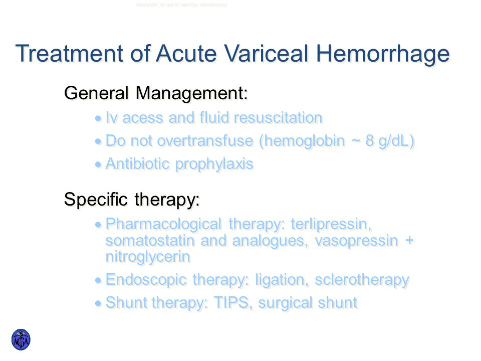 Treatment of Acute Variceal Hemorrhage General Management:  Iv acess and fluid resuscitation  Do not overtransfuse (hemoglobin ~ 8 g/dL)  Antibiotic prophylaxis Specific therapy:  Pharmacological therapy: terlipressin, somatostatin and analogues, vasopressin + nitroglycerin  Endoscopic therapy: ligation, sclerotherapy  Shunt therapy: TIPS, surgical shunt General Management:  Iv acess and fluid resuscitation  Do not overtransfuse (hemoglobin ~ 8 g/dL)  Antibiotic prophylaxis Specific therapy:  Pharmacological therapy: terlipressin, somatostatin and analogues, vasopressin + nitroglycerin  Endoscopic therapy: ligation, sclerotherapy  Shunt therapy: TIPS, surgical shunt TREATMENT OF ACUTE VARICEAL HEMORRHAGE