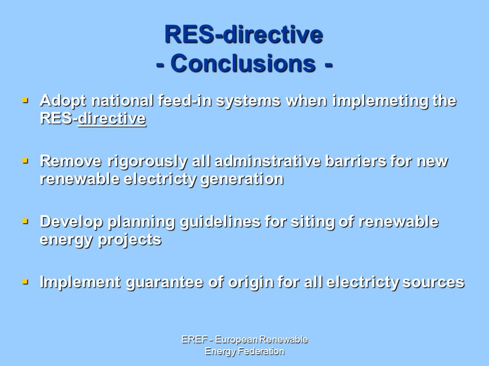 EREF - European Renewable Energy Federation RES-directive - Conclusions -  Adopt national feed-in systems when implemeting the RES-directive  Remove rigorously all adminstrative barriers for new renewable electricty generation  Develop planning guidelines for siting of renewable energy projects  Implement guarantee of origin for all electricty sources