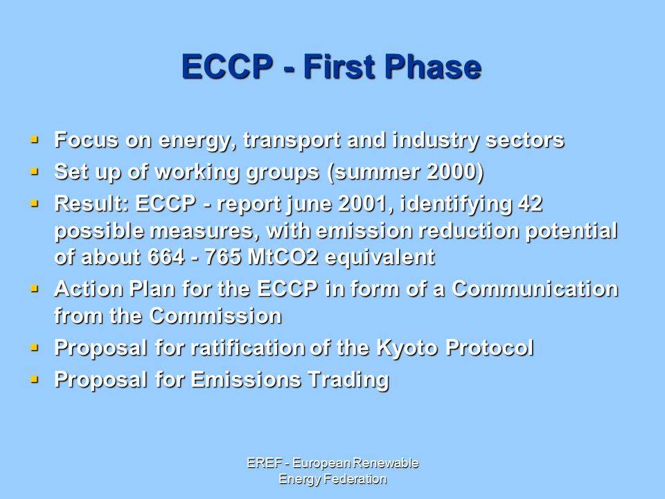 EREF - European Renewable Energy Federation ECCP - First Phase  Focus on energy, transport and industry sectors  Set up of working groups (summer 2000)  Result: ECCP - report june 2001, identifying 42 possible measures, with emission reduction potential of about MtCO2 equivalent  Action Plan for the ECCP in form of a Communication from the Commission  Proposal for ratification of the Kyoto Protocol  Proposal for Emissions Trading