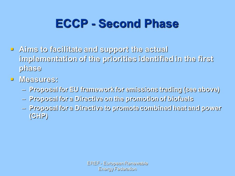 EREF - European Renewable Energy Federation ECCP - Second Phase  Aims to facilitate and support the actual implementation of the priorities identified in the first phase  Measures: –Proposal for EU framework for emissions trading (see above) –Proposal for a Directive on the promotion of biofuels –Proposal for a Directive to promote combined heat and power (CHP)