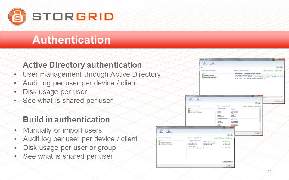 User management through Active Directory Audit log per user per device / client Disk usage per user See what is shared per user Manually or import users Audit log per user per device / client Disk usage per user or group See what is shared per user Active Directory authentication Build in authentication Authentication 12