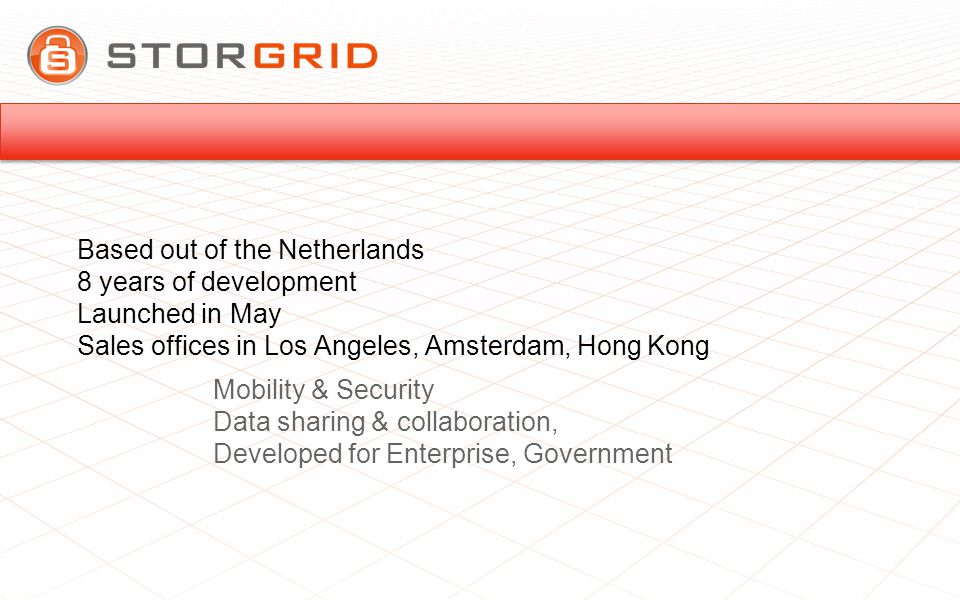 Based out of the Netherlands 8 years of development Launched in May Sales offices in Los Angeles, Amsterdam, Hong Kong Mobility & Security Data sharing & collaboration, Developed for Enterprise, Government