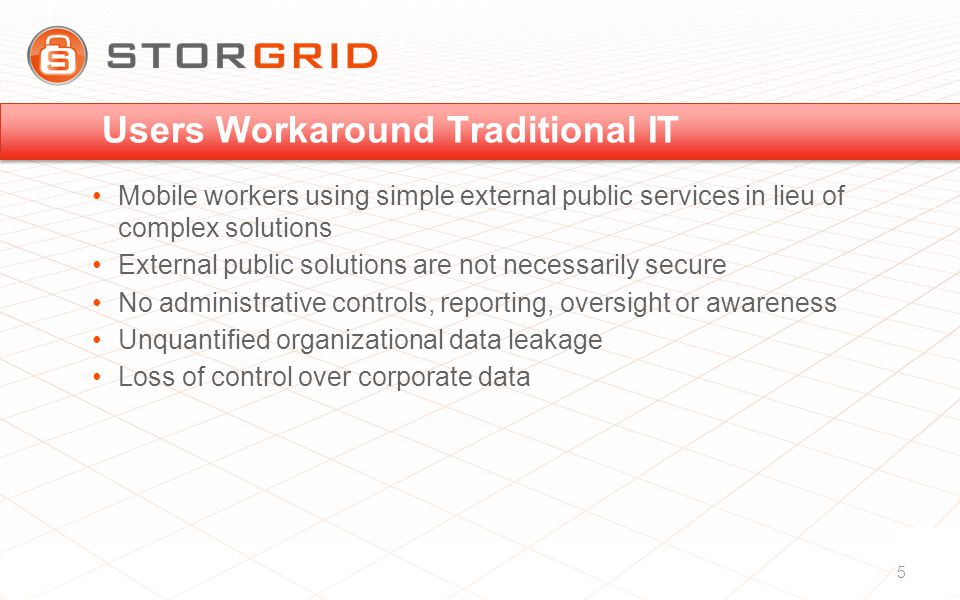 Users Workaround Traditional IT Mobile workers using simple external public services in lieu of complex solutions External public solutions are not necessarily secure No administrative controls, reporting, oversight or awareness Unquantified organizational data leakage Loss of control over corporate data 5