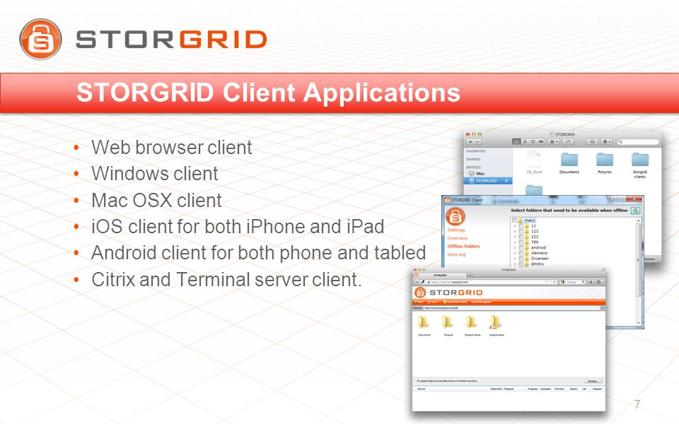 STORGRID Client Applications Web browser client Windows client Mac OSX client iOS client for both iPhone and iPad Android client for both phone and tabled Citrix and Terminal server client.