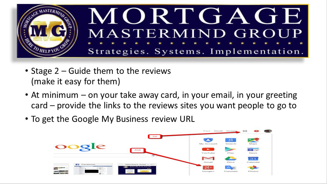 Stage 2 – Guide them to the reviews (make it easy for them) At minimum – on your take away card, in your  , in your greeting card – provide the links to the reviews sites you want people to go to To get the Google My Business review URL