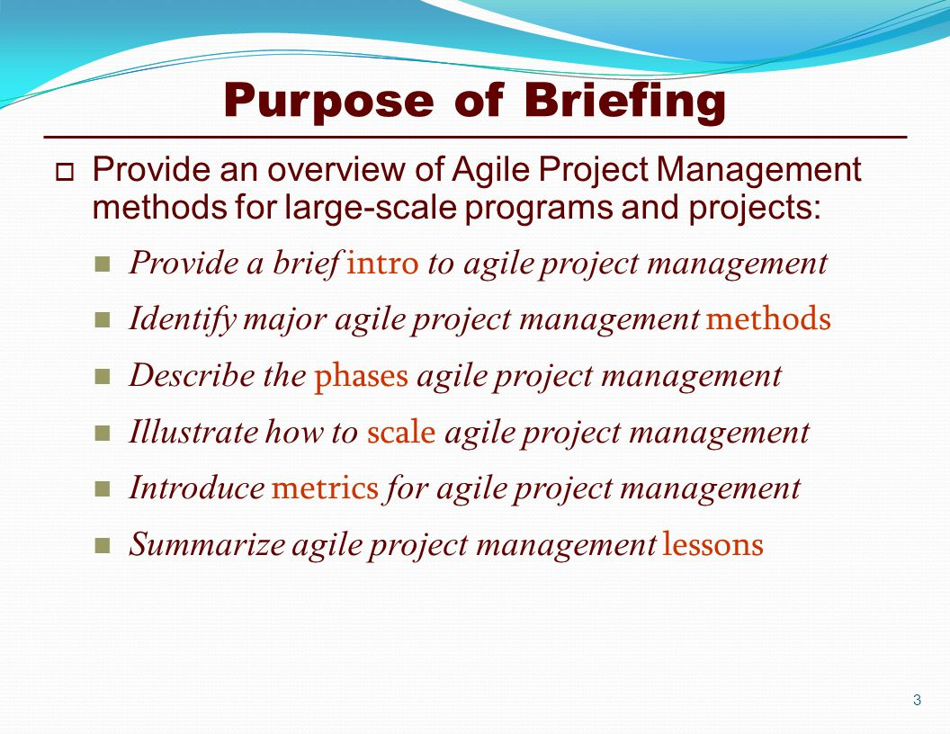 Purpose of Briefing  Provide an overview of Agile Project Management methods for large-scale programs and projects: Provide a brief intro to agile project management Identify major agile project management methods Describe the phases agile project management Illustrate how to scale agile project management Introduce metrics for agile project management Summarize agile project management lessons 3
