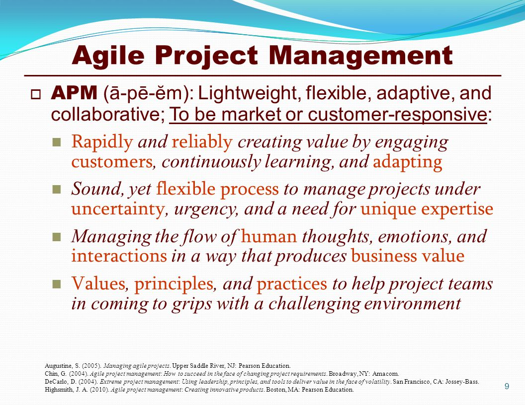 Agile Project Management  APM (ā-pē-ĕm): Lightweight, flexible, adaptive, and collaborative; To be market or customer-responsive: Rapidly and reliably creating value by engaging customers, continuously learning, and adapting Sound, yet flexible process to manage projects under uncertainty, urgency, and a need for unique expertise Managing the flow of human thoughts, emotions, and interactions in a way that produces business value Values, principles, and practices to help project teams in coming to grips with a challenging environment Augustine, S.