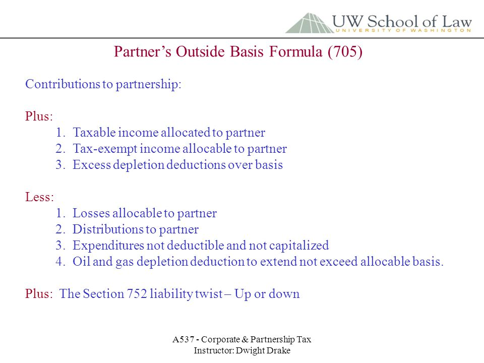 A537 - Corporate & Partnership Tax Instructor: Dwight Drake Partner's Outside Basis Formula (705) Contributions to partnership: Plus: 1.