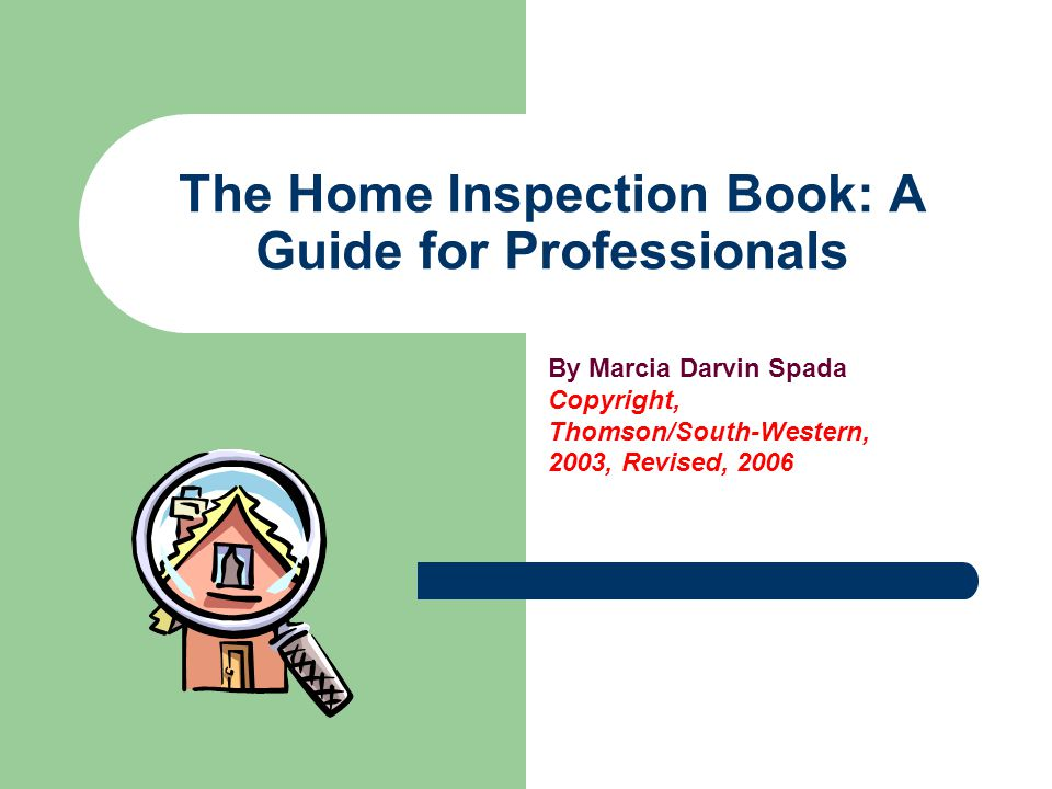 The Home Inspection Book: A Guide for Professionals By Marcia Darvin Spada Copyright, Thomson/South-Western, 2003, Revised, 2006