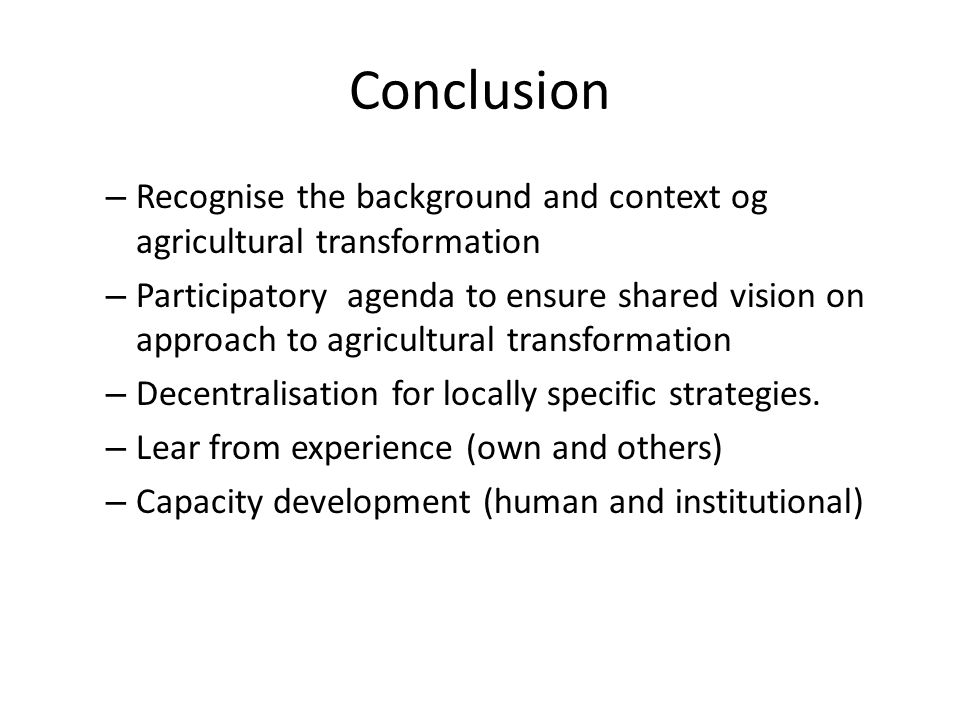 Conclusion – Recognise the background and context og agricultural transformation – Participatory agenda to ensure shared vision on approach to agricultural transformation – Decentralisation for locally specific strategies.