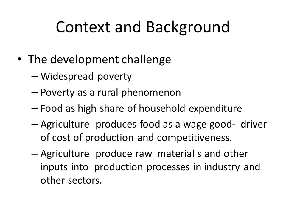 Context and Background The development challenge – Widespread poverty – Poverty as a rural phenomenon – Food as high share of household expenditure – Agriculture produces food as a wage good- driver of cost of production and competitiveness.