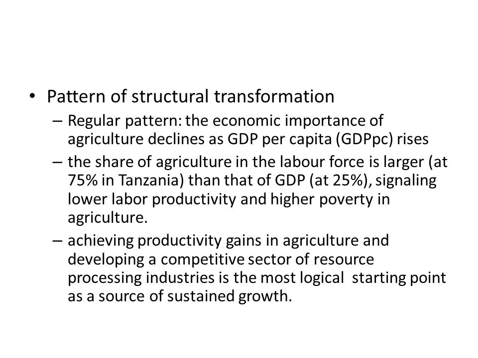Pattern of structural transformation – Regular pattern: the economic importance of agriculture declines as GDP per capita (GDPpc) rises – the share of agriculture in the labour force is larger (at 75% in Tanzania) than that of GDP (at 25%), signaling lower labor productivity and higher poverty in agriculture.