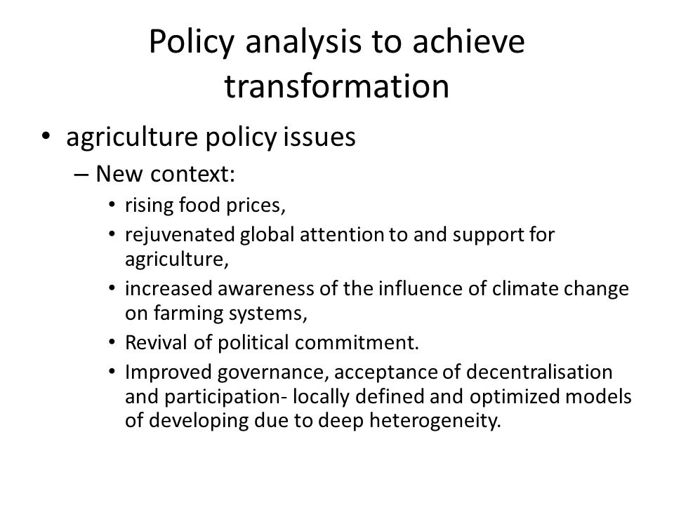 Policy analysis to achieve transformation agriculture policy issues – New context: rising food prices, rejuvenated global attention to and support for agriculture, increased awareness of the influence of climate change on farming systems, Revival of political commitment.