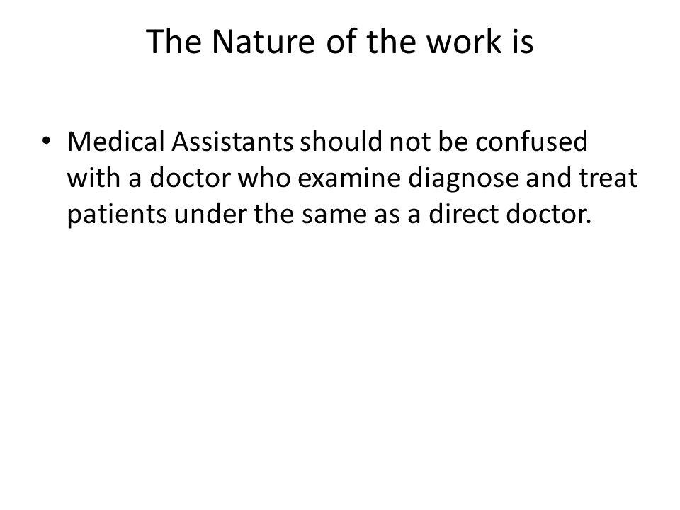 The Nature of the work is Medical Assistants should not be confused with a doctor who examine diagnose and treat patients under the same as a direct doctor.