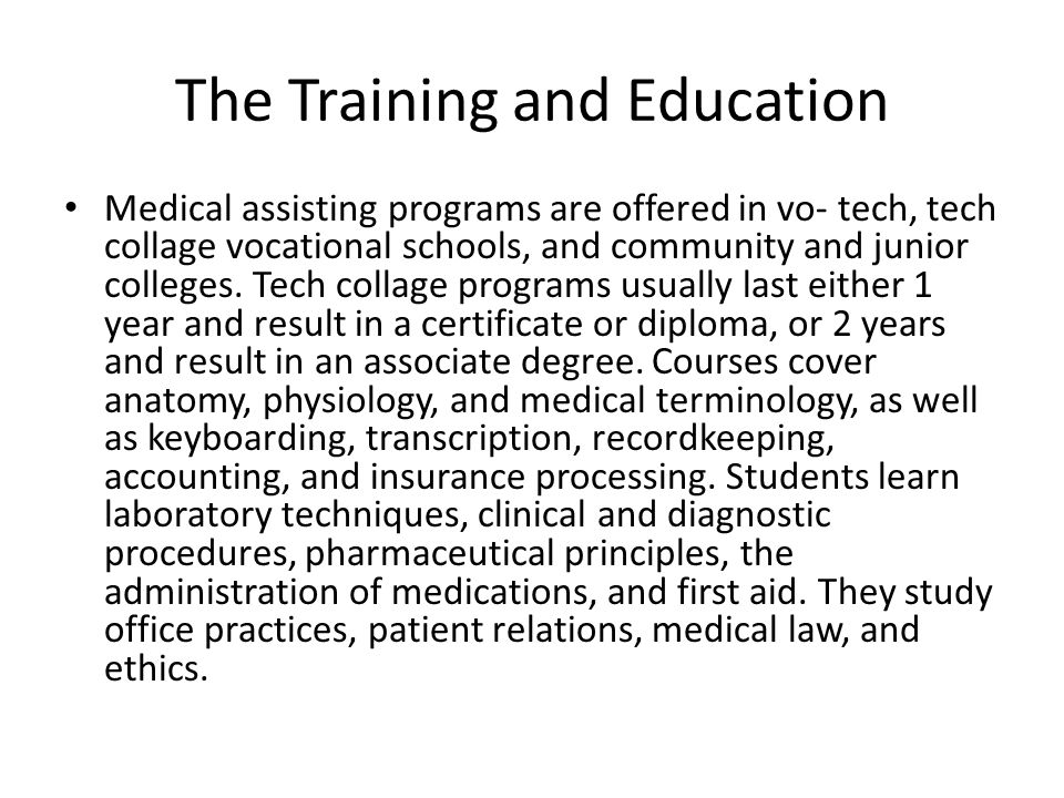 The Training and Education Medical assisting programs are offered in vo- tech, tech collage vocational schools, and community and junior colleges.