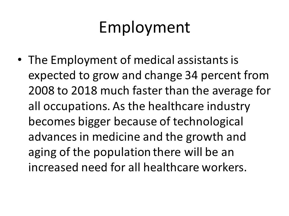 Employment The Employment of medical assistants is expected to grow and change 34 percent from 2008 to 2018 much faster than the average for all occupations.