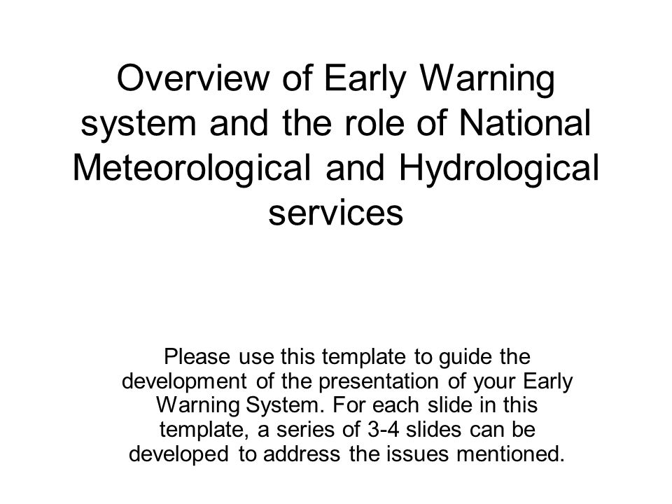 Overview of Early Warning system and the role of National Meteorological and Hydrological services Please use this template to guide the development of the presentation of your Early Warning System.