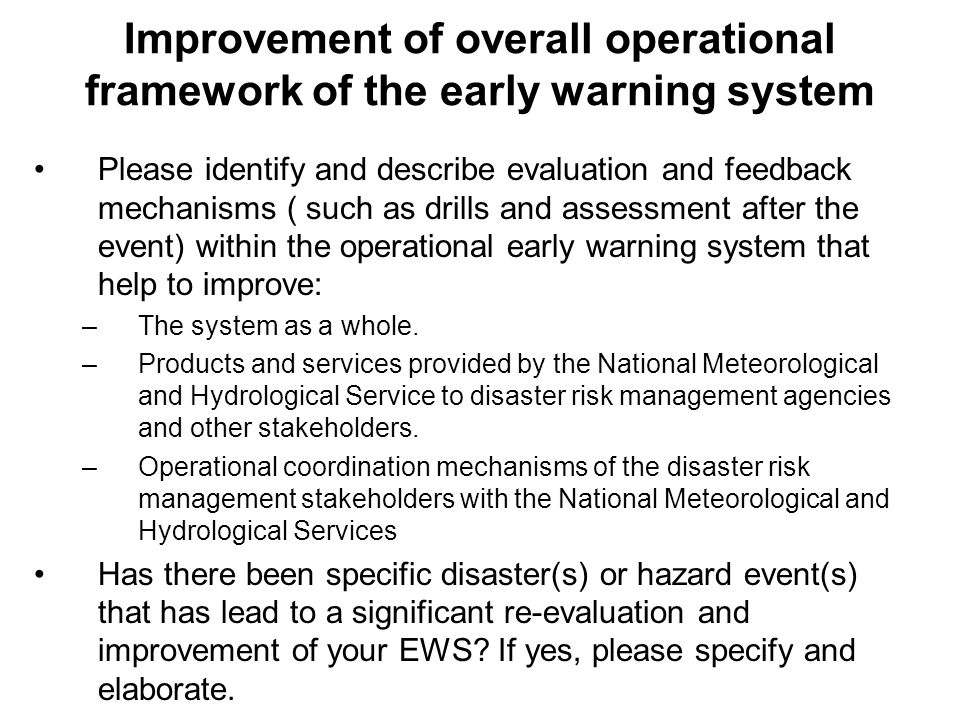 Improvement of overall operational framework of the early warning system Please identify and describe evaluation and feedback mechanisms ( such as drills and assessment after the event) within the operational early warning system that help to improve: –The system as a whole.