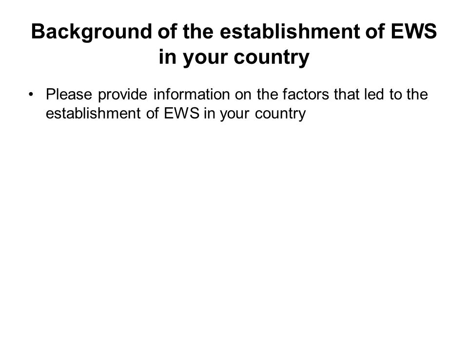 Background of the establishment of EWS in your country Please provide information on the factors that led to the establishment of EWS in your country