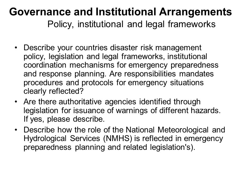 Governance and Institutional Arrangements Policy, institutional and legal frameworks Describe your countries disaster risk management policy, legislation and legal frameworks, institutional coordination mechanisms for emergency preparedness and response planning.