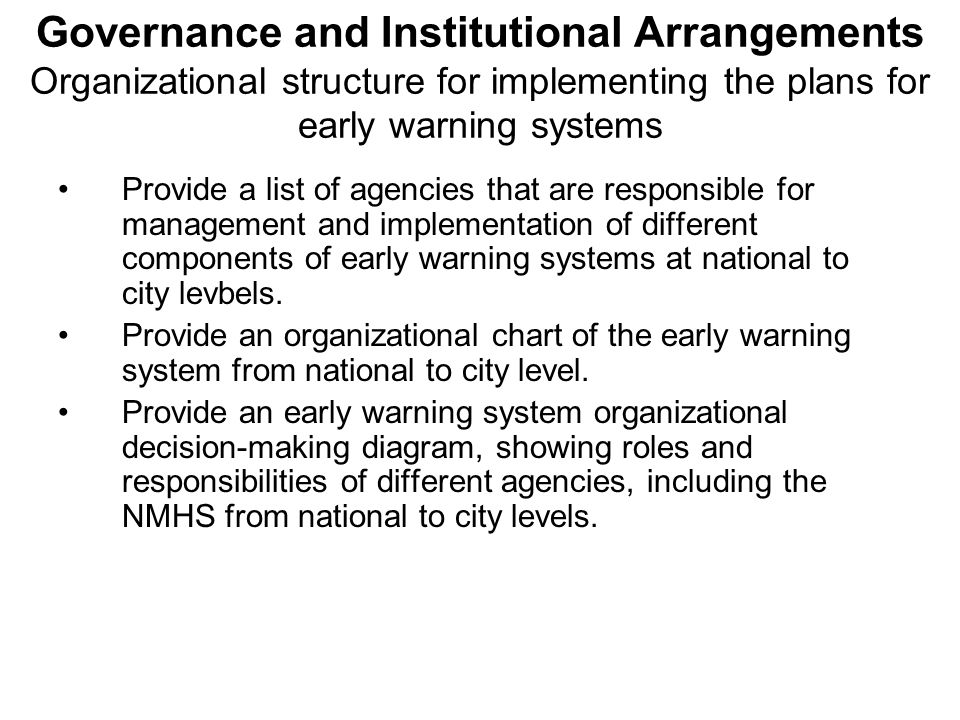 Governance and Institutional Arrangements Organizational structure for implementing the plans for early warning systems Provide a list of agencies that are responsible for management and implementation of different components of early warning systems at national to city levbels.