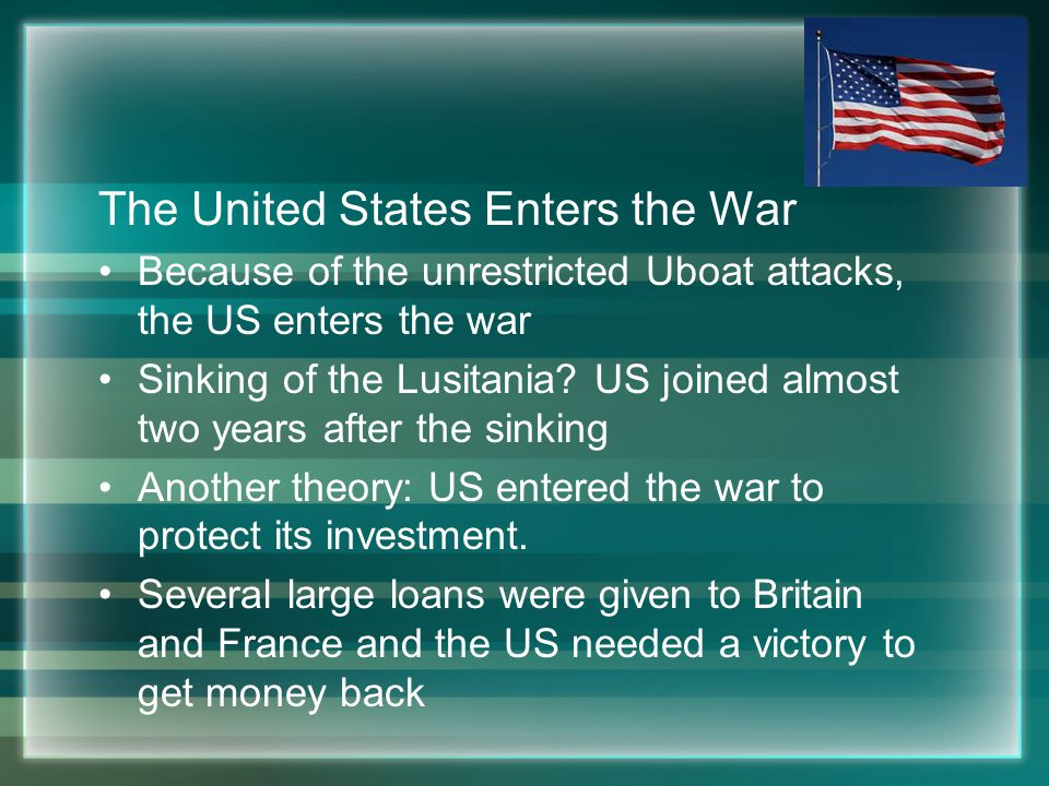 The United States Enters the War Because of the unrestricted Uboat attacks, the US enters the war Sinking of the Lusitania.