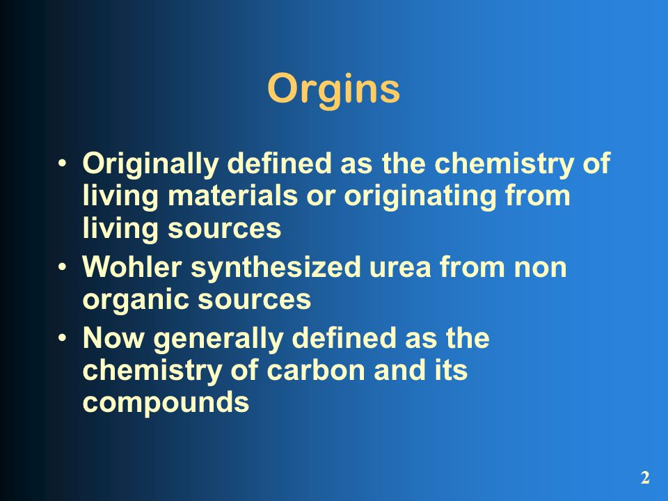 Orgins Originally defined as the chemistry of living materials or originating from living sources Wohler synthesized urea from non organic sources Now generally defined as the chemistry of carbon and its compounds 2