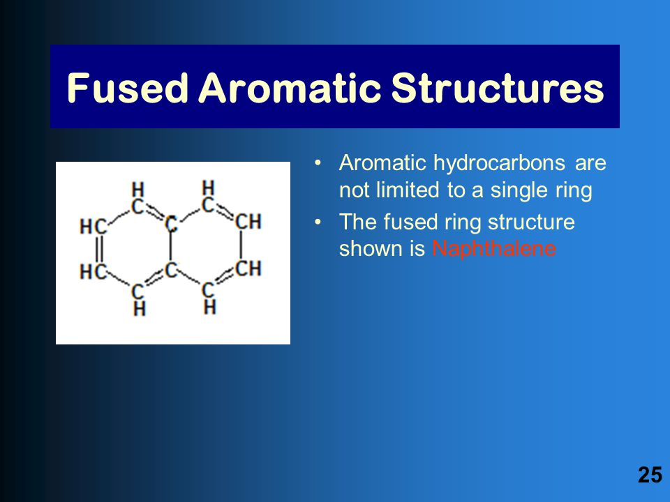 Aromatic hydrocarbons are not limited to a single ring The fused ring structure shown is Naphthalene Fused Aromatic Structures 25